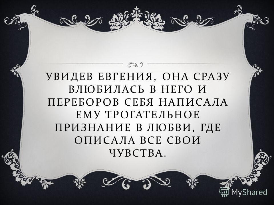 УВИДЕВ ЕВГЕНИЯ, ОНА СРАЗУ ВЛЮБИЛАСЬ В НЕГО И ПЕРЕБОРОВ СЕБЯ НАПИСАЛА ЕМУ ТРОГАТЕЛЬНОЕ ПРИЗНАНИЕ В ЛЮБВИ, ГДЕ ОПИСАЛА ВСЕ СВОИ ЧУВСТВА.