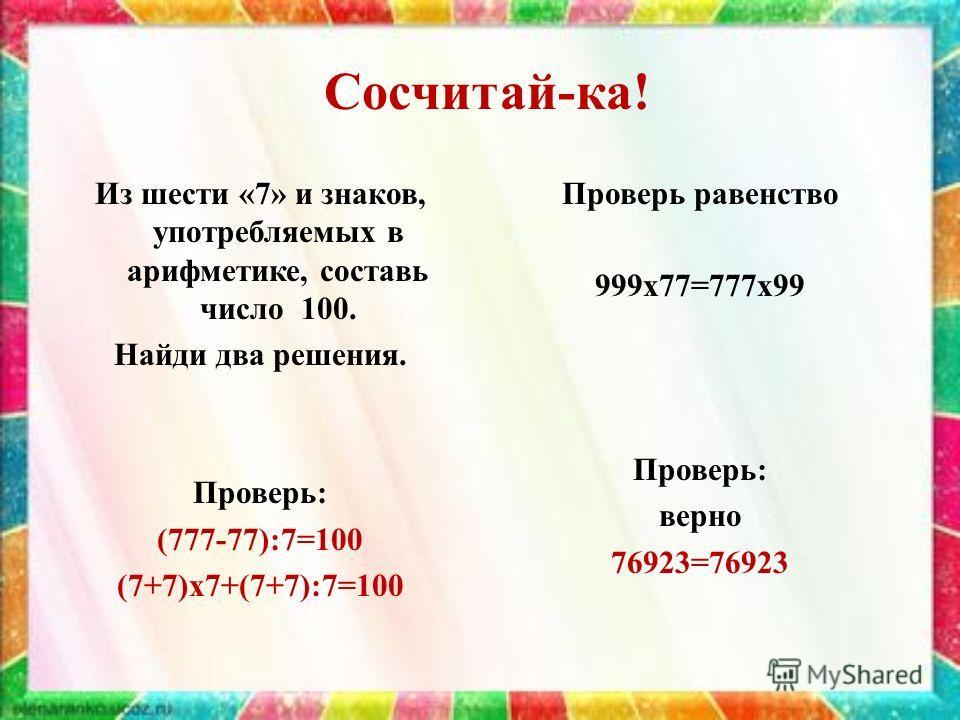Сосчитай-ка! Из шести «7» и знаков, употребляемых в арифметике, составь число 100. Найди два решения. Проверь: (777-77):7=100 (7+7)х 7+(7+7):7=100 Проверь равенство 999 х 77=777 х 99 Проверь: верно 76923=76923
