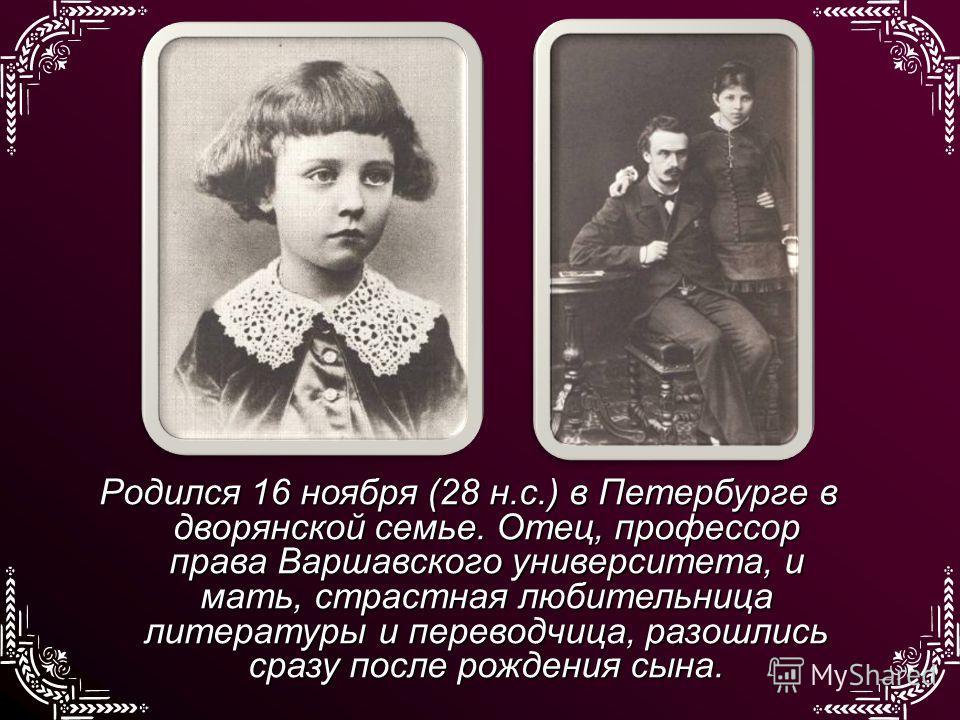 Родился 16 ноября (28 н.с.) в Петербурге в дворянской семье. Отец, профессор права Варшавского университета, и мать, страстная любительница литературы и переводчица, разошлись сразу после рождения сына.