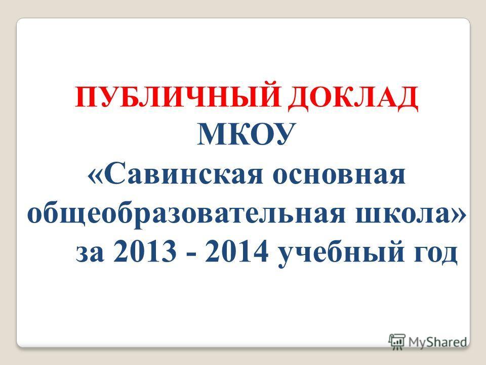 ПУБЛИЧНЫЙ ДОКЛАД МКОУ «Савинская основная общеобразовательная школа» за 2013 - 2014 учебный год