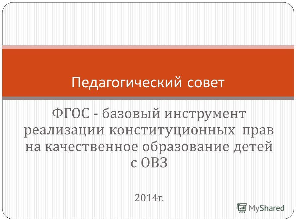 ФГОС - базовый инструмент реализации конституционных прав на качественное образование детей с ОВЗ 2014 г. Педагогический совет