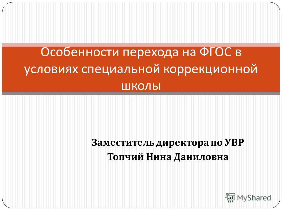 Особенности перехода на ФГОС в условиях специальной коррекционной школы Заместитель директора по УВР Топчий Нина Даниловна