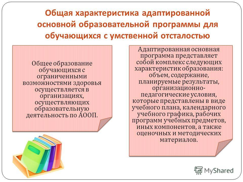 Общая характеристика адаптированной основной образовательной программы для обучающихся с умственной отсталостью Общее образование обучающихся с ограниченными возможностями здоровья осуществляется в организациях, осуществляющих образовательную деятель