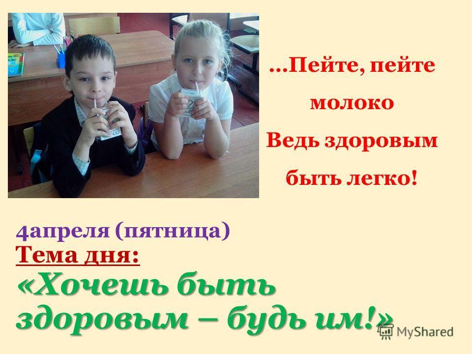 «Хочешь быть здоровым – будь им!» 4 апреля (пятница) Тема дня: «Хочешь быть здоровым – будь им!» …Пейте, пейте молоко Ведь здоровым быть легко!