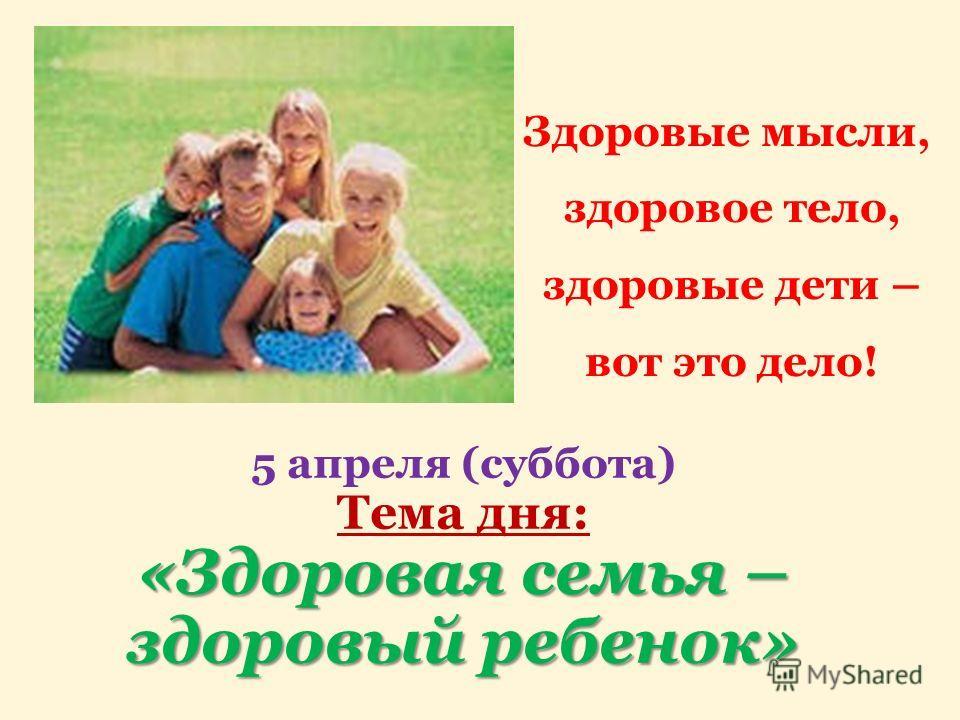 «Здоровая семья – здоровый ребенок» 5 апреля (суббота) Тема дня: «Здоровая семья – здоровый ребенок» Здоровые мысли, здоровое тело, здоровые дети – вот это дело!