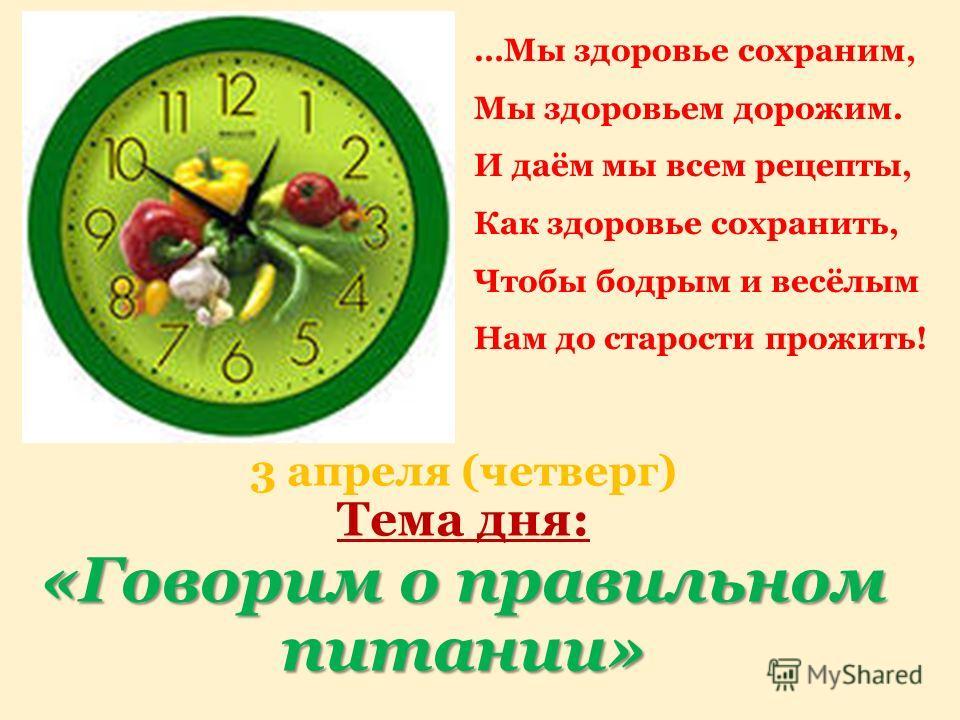 «Говорим о правильном питании» 3 апреля (четверг) Тема дня: «Говорим о правильном питании» …Мы здоровье сохраним, Мы здоровьем дорожим. И даём мы всем рецепты, Как здоровье сохранить, Чтобы бодрым и весёлым Нам до старости прожить!