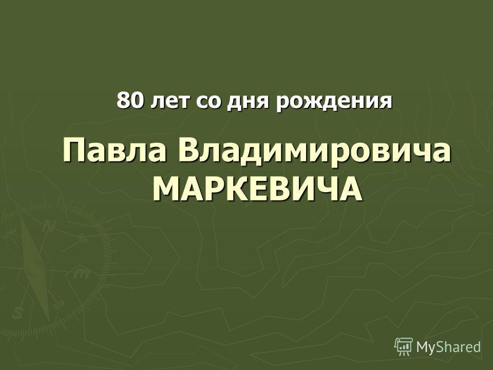 Павла Владимировича МАРКЕВИЧА 80 лет со дня рождения
