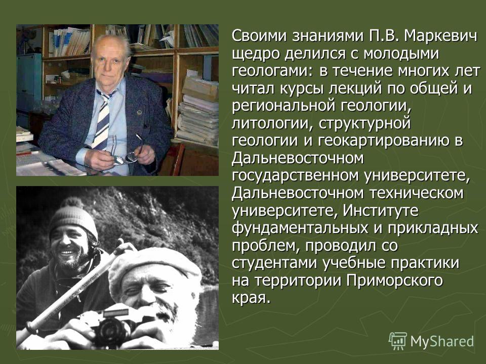 Своими знаниями П.В. Маркевич щедро делился с молодыми геологами: в течение многих лет читал курсы лекций по общей и региональной геологии, литологии, структурной геологии и геокартированию в Дальневосточном государственном университете, Дальневосточ