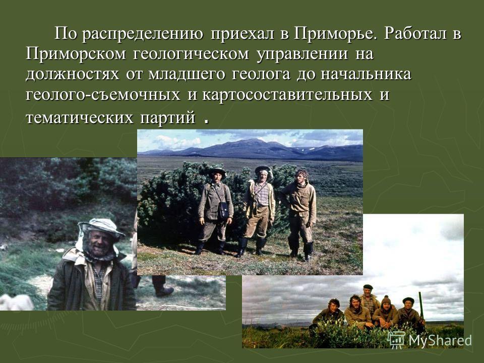По распределению приехал в Приморье. Работал в Приморском геологическом управлении на должностях от младшего геолога до начальника геолого-съемочных и картосоставительных и тематических партий.