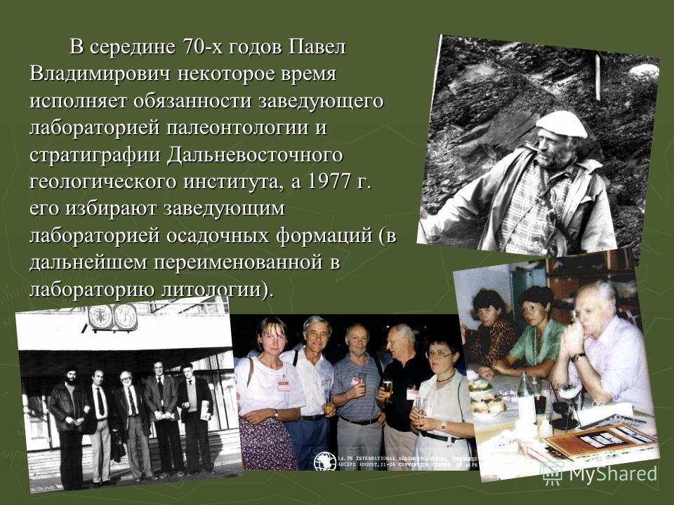 В середине 70-х годов Павел Владимирович некоторое время исполняет обязанности заведующего лабораторией палеонтологии и стратиграфии Дальневосточного геологического института, а 1977 г. его избирают заведующим лабораторией осадочных формаций (в дальн