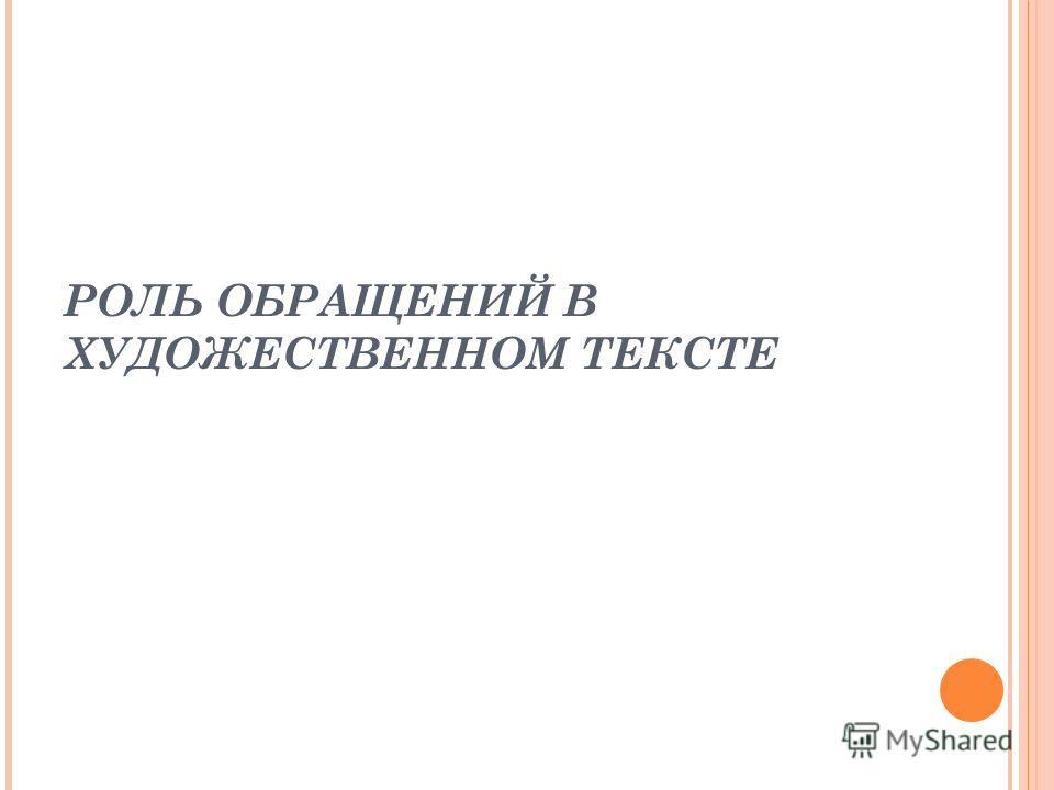РОЛЬ ОБРАЩЕНИЙ В ХУДОЖЕСТВЕННОМ ТЕКСТЕ