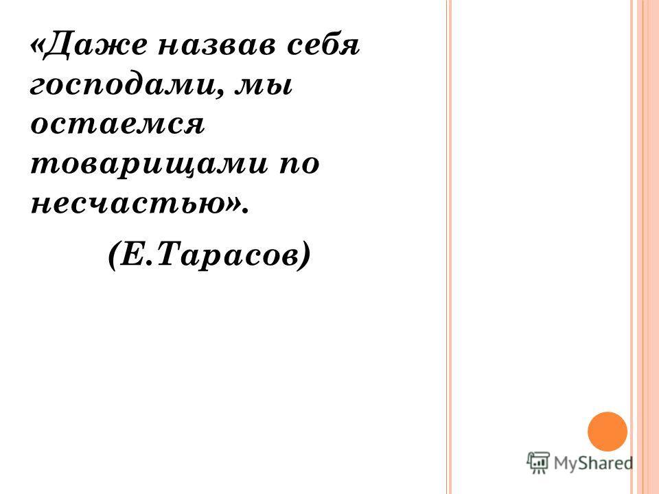 «Даже назвав себя господами, мы остаемся товарищами по несчастью». (Е.Тарасов)