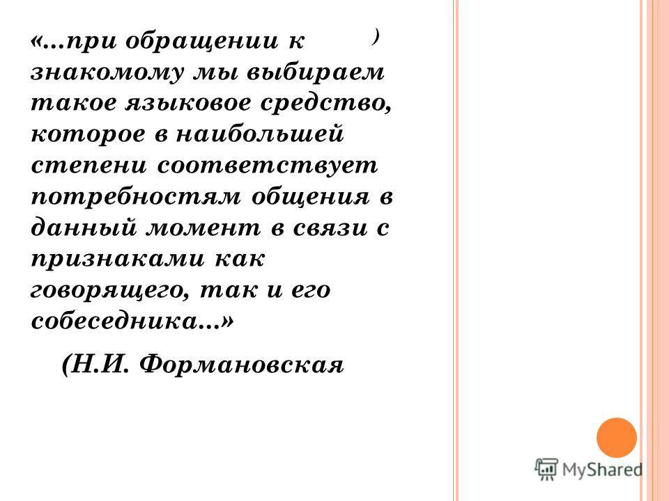 ) «...при обращении к знакомому мы выбираем такое языковое средство, которое в наибольшей степени соответствует потребностям общения в данный момент в связи с признаками как говорящего, так и его собеседника...» (Н.И. Формановская