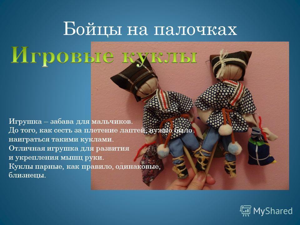Бойцы на палочках Игрушка – забава для мальчиков. До того, как сесть за плетение лаптей, нужно было наиграться такими куклами. Отличная игрушка для развития и укрепления мышц руки. Куклы парные, как правило, одинаковые, близнецы.