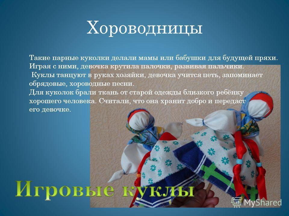 Хороводницы Такие парные куколки делали мамы или бабушки для будущей пряхи. Играя с ними, девочка крутила палочки, развивая пальчики. Куклы танцуют в руках хозяйки, девочка учится петь, запоминает обрядовые, хороводные песни. Для куколок брали ткань