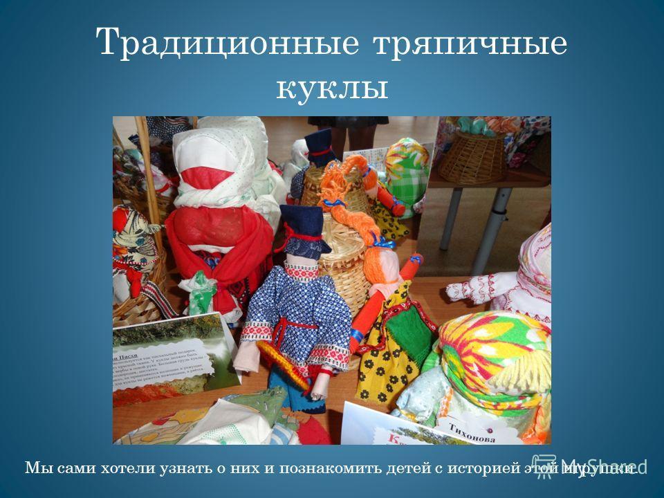 Традиционные тряпичные куклы Мы сами хотели узнать о них и познакомить детей с историей этой игрушки.