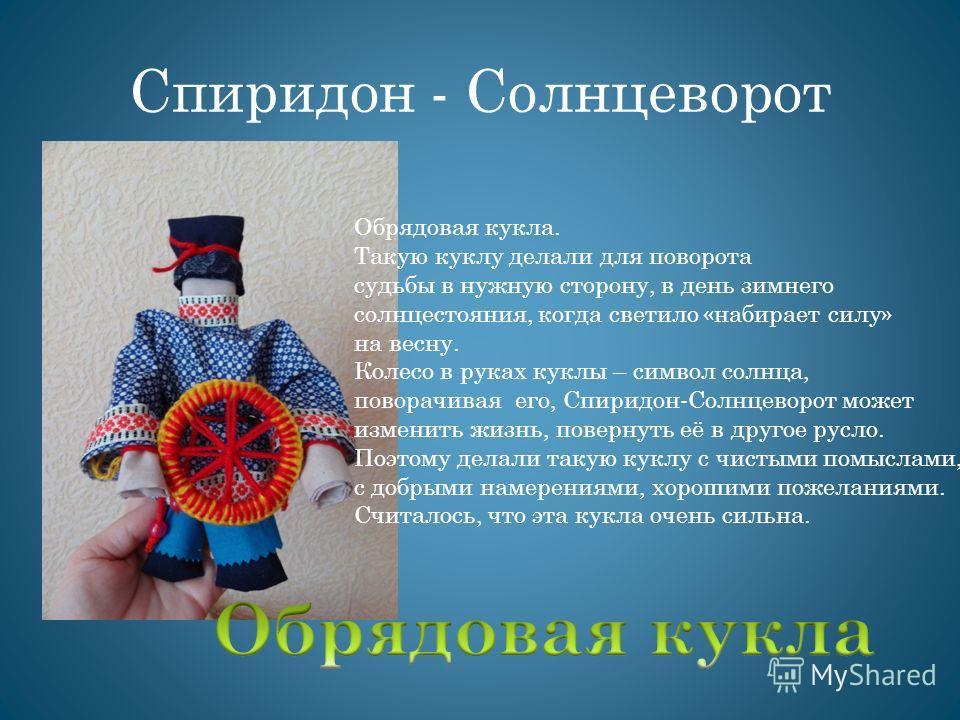 Спиридон - Солнцеворот Обрядовая кукла. Такую куклу делали для поворота судьбы в нужную сторону, в день зимнего солнцестояния, когда светило «набирает силу» на весну. Колесо в руках куклы – символ солнца, поворачивая его, Спиридон-Солнцеворот может и