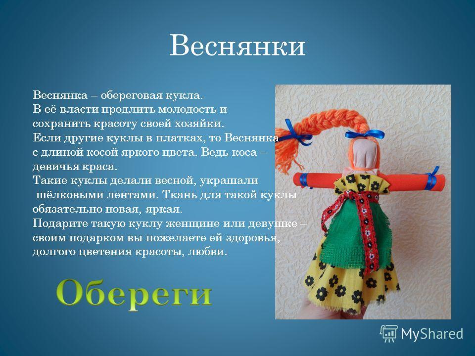 Веснянки Веснянка – обереговая кукла. В её власти продлить молодость и сохранить красоту своей хозяйки. Если другие куклы в платках, то Веснянка с длиной косой яркого цвета. Ведь коса – девичья краса. Такие куклы делали весной, украшали шёлковыми лен