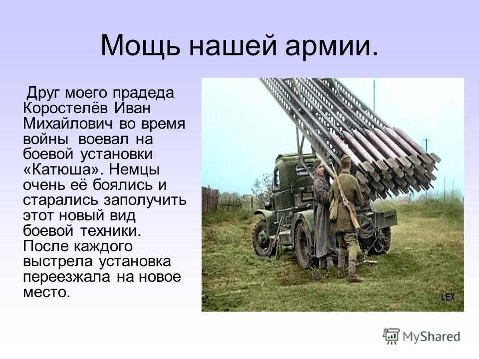 Мощь нашей армии. Друг моего прадеда Коростелёв Иван Михайлович во время войны воевал на боевой установки «Катюша». Немцы очень её боялись и старались заполучить этот новый вид боевой техники. После каждого выстрела установка переезжала на новое мест