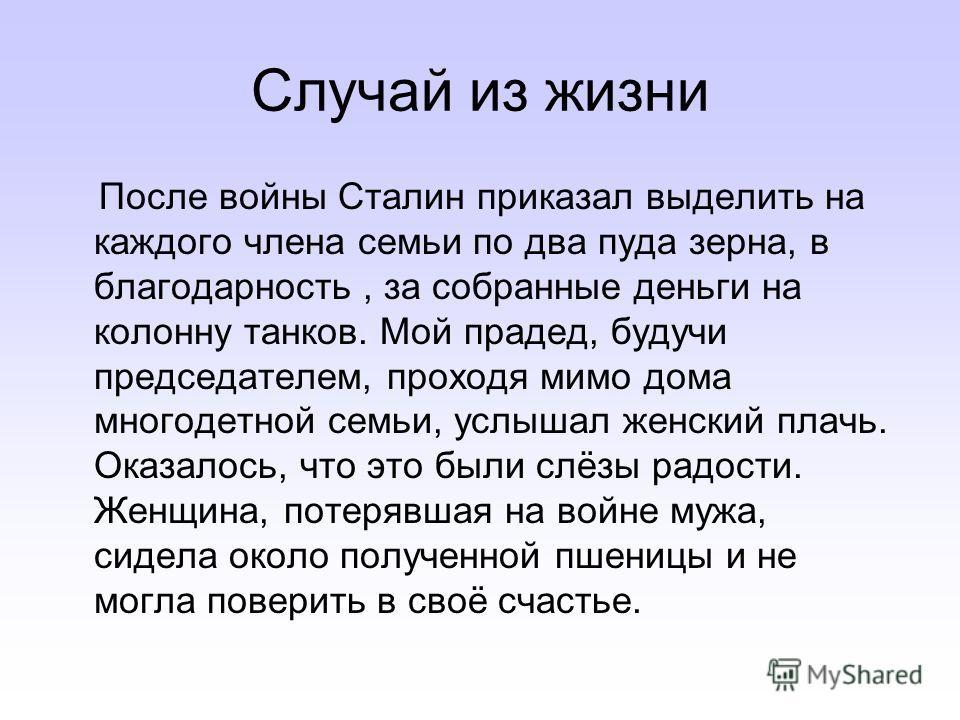 Случай из жизни После войны Сталин приказал выделить на каждого члена семьи по два пуда зерна, в благодарность, за собранные деньги на колонну танков. Мой прадед, будучи председателем, проходя мимо дома многодетной семьи, услышал женский плачь. Оказа