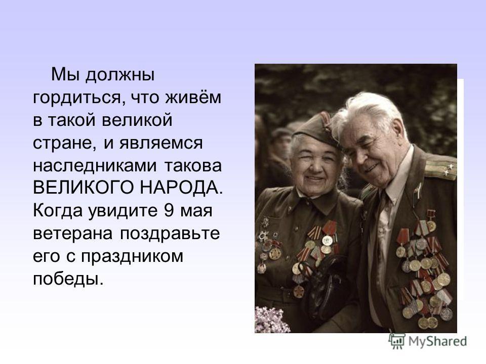 Мы должны гордиться, что живём в такой великой стране, и являемся наследниками такова ВЕЛИКОГО НАРОДА. Когда увидите 9 мая ветерана поздравьте его с праздником победы.