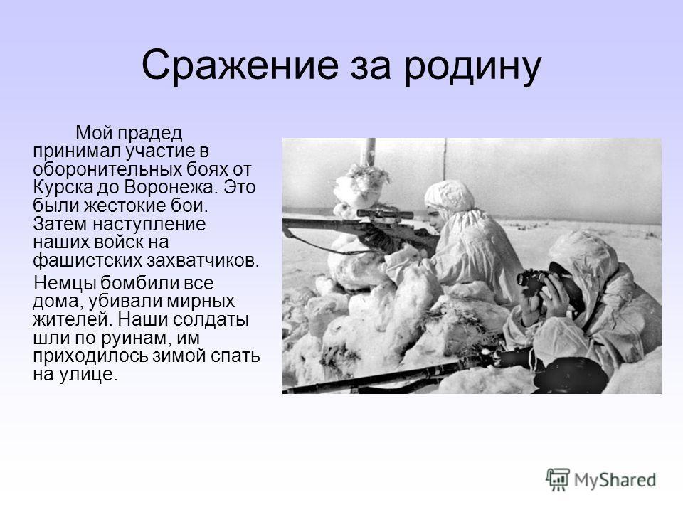 Сражение за родину Мой прадед принимал участие в оборонительных боях от Курска до Воронежа. Это были жестокие бои. Затем наступление наших войск на фашистских захватчиков. Немцы бомбили все дома, убивали мирных жителей. Наши солдаты шли по руинам, им