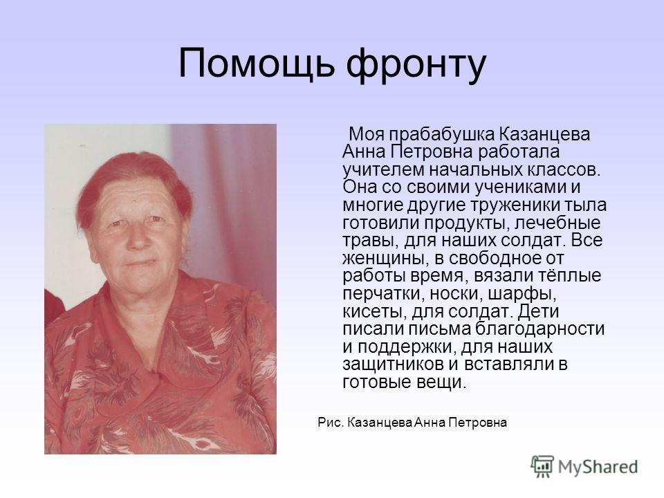 Помощь фронту Моя прабабушка Казанцева Анна Петровна работала учителем начальных классов. Она со своими учениками и многие другие труженики тыла готовили продукты, лечебные травы, для наших солдат. Все женщины, в свободное от работы время, вязали тёп