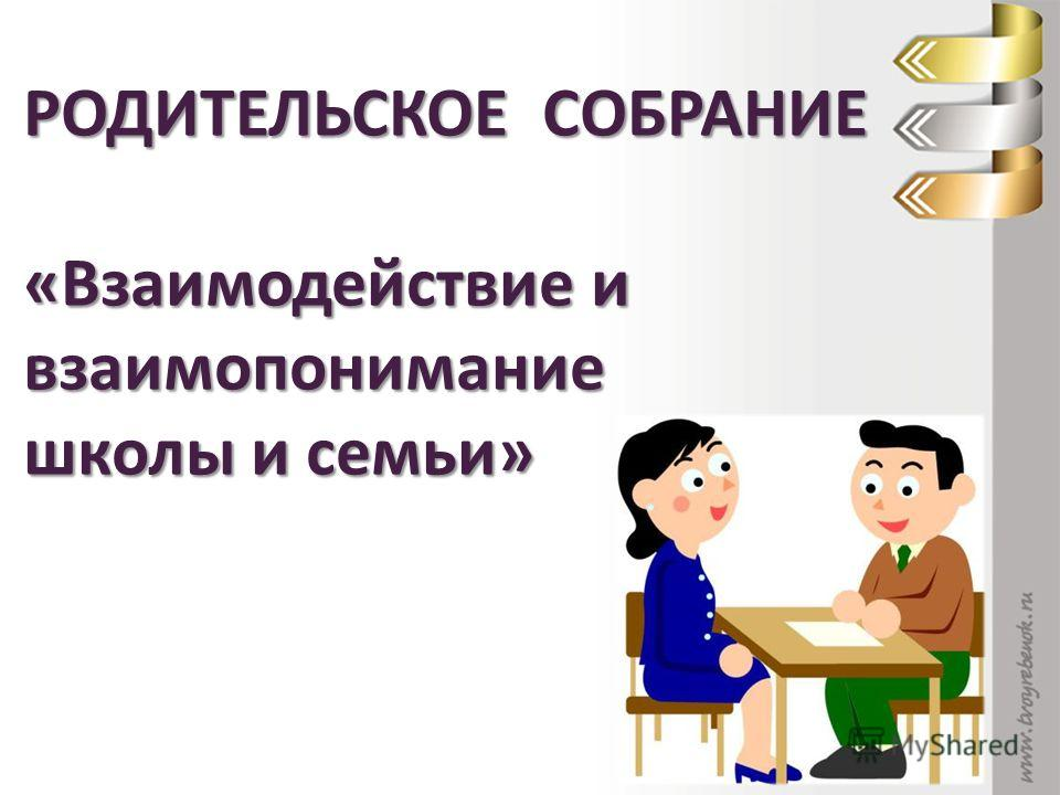 РОДИТЕЛЬСКОЕ СОБРАНИЕ «Взаимодействие и взаимопонимание школы и семьи»