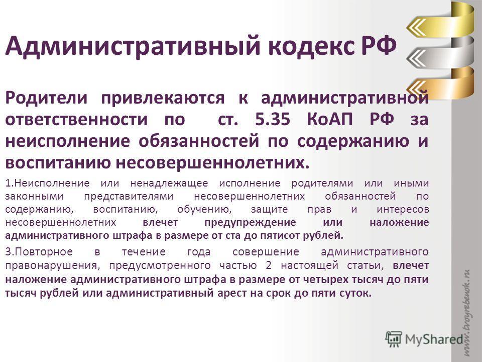Административный кодекс РФ Родители привлекаются к административной ответственности по ст. 5.35 КоАП РФ за неисполнение обязанностей по содержанию и воспитанию несовершеннолетних. 1. Неисполнение или ненадлежащее исполнение родителями или иными закон