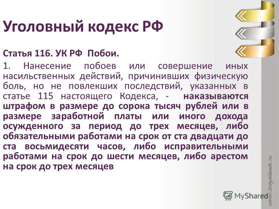 Уголовный кодекс РФ Статья 116. УК РФ Побои. 1. Нанесение побоев или совершение иных насильственных действий, причинивших физическую боль, но не повлекших последствий, указанных в статье 115 настоящего Кодекса, - наказываются штрафом в размере до сор