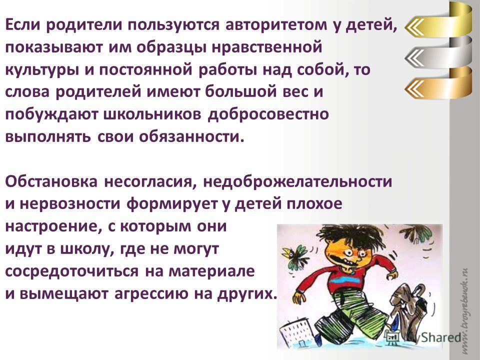 Если родители пользуются авторитетом у детей, показывают им образцы нравственной культуры и постоянной работы над собой, то слова родителей имеют большой вес и побуждают школьников добросовестно выполнять свои обязанности. Обстановка несогласия, недо