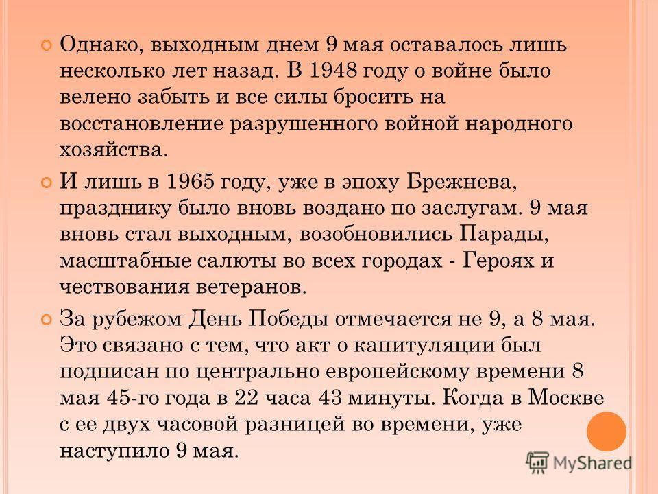 Однако, выходным днем 9 мая оставалось лишь несколько лет назад. В 1948 году о войне было велено забыть и все силы бросить на восстановление разрушенного войной народного хозяйства. И лишь в 1965 году, уже в эпоху Брежнева, празднику было вновь возда
