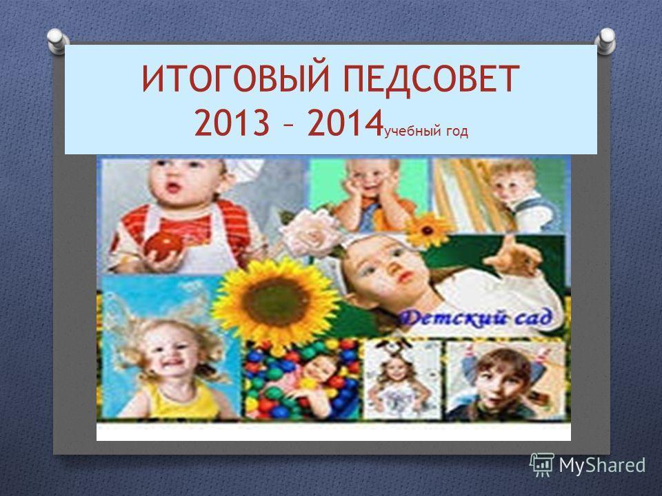 ИТОГОВЫЙ ПЕДСОВЕТ 2013 – 2014 учебный год