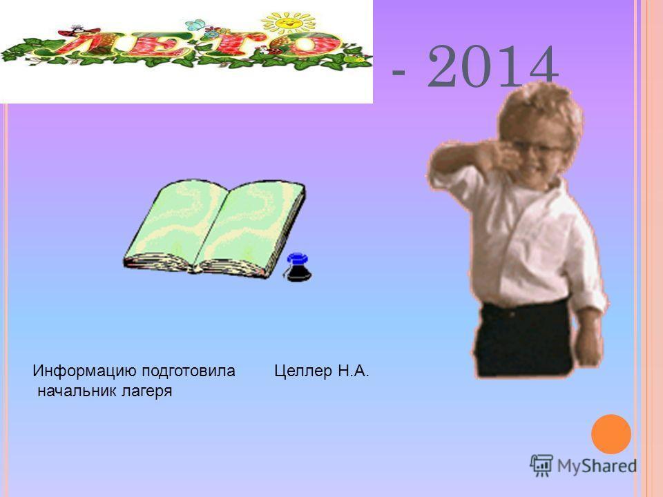 - 2014 Информацию подготовила Целлер Н.А. начальник лагеря