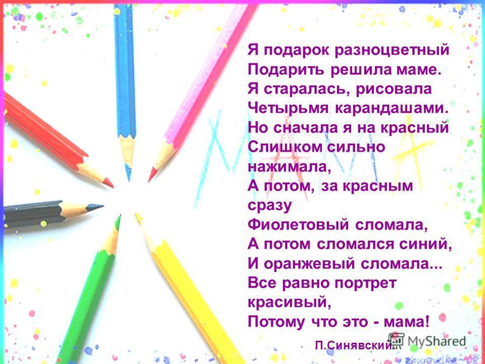 Я подарок разноцветный Подаpить решила маме. Я старалась, рисовала Четыpьмя карандашами. Hо сначала я на красный Слишком сильно нажимала, А потом, за красным сpазy Фиолетовый сломала, А потом сломался синий, И оранжевый сломала... Все равно поpтpет к