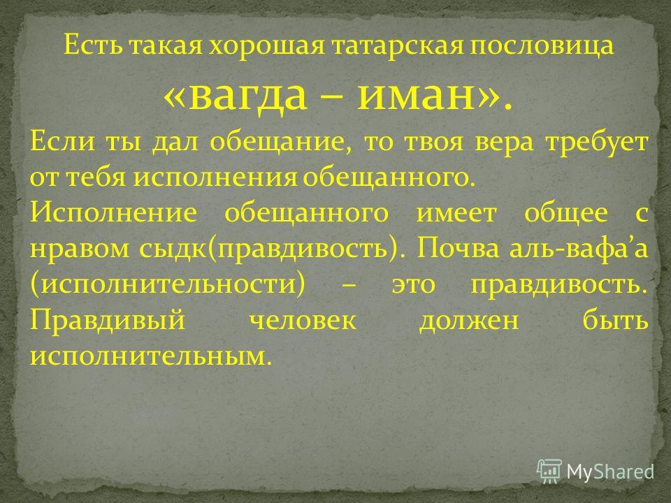 Есть такая хорошая татарская пословица «вагда – иман». Если ты дал обещание, то твоя вера требует от тебя исполнения обещанного. Исполнение обещанного имеет общее с нравом сыдк(правдивость). Почва аль-вафаа (исполнительности) – это правдивость. Правд