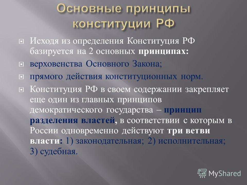 Исходя из определения Конституция РФ базируется на 2 основных принципах : верховенства Основного Закона ; прямого действия конституционных норм. Конституция РФ в своем содержании закрепляет еще один из главных принципов демократического государства –