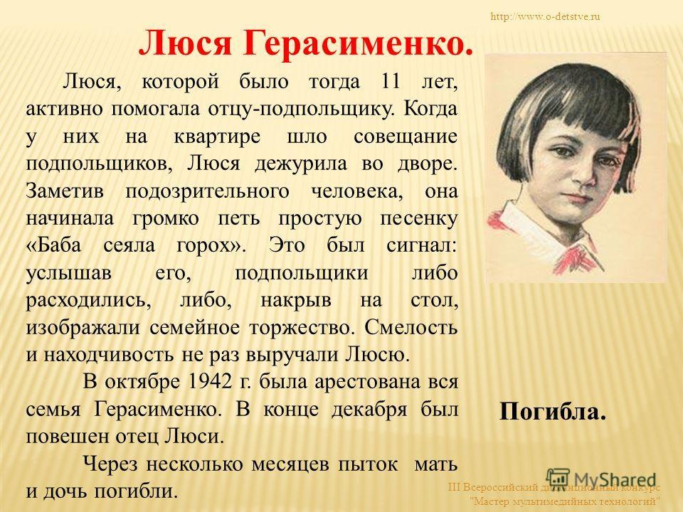 Люся Герасименко. Люся, которой было тогда 11 лет, активно помогала отцу-подпольщику. Когда у них на квартире шло совещание подпольщиков, Люся дежурила во дворе. Заметив подозрительного человека, она начинала громко петь простую песенку «Баба сеяла г