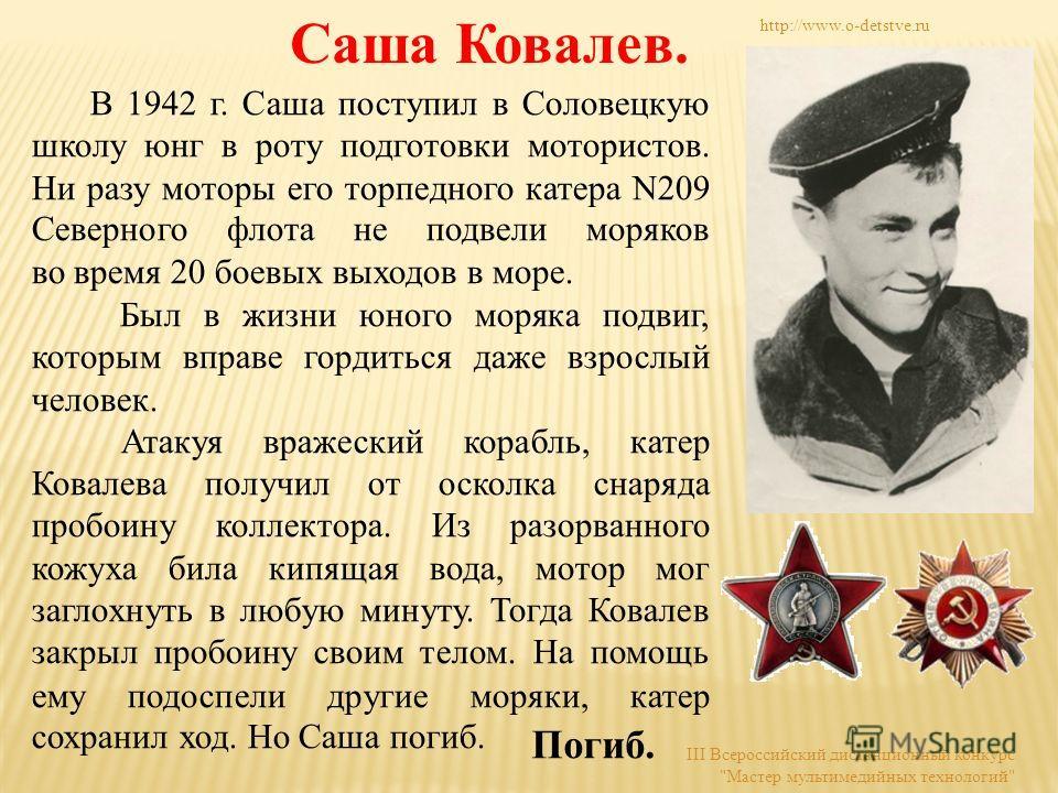 Саша Ковалев. В 1942 г. Саша поступил в Соловецкую школу юнг в роту подготовки мотористов. Ни разу моторы его торпедного катера N209 Северного флота не подвели моряков во время 20 боевых выходов в море. Был в жизни юного моряка подвиг, которым вправе