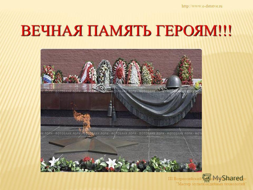 http://www.o-detstve.ru III Всероссийский дистанционный конкурс Мастер мультимедийных технологий ВЕЧНАЯ ПАМЯТЬ ГЕРОЯМ!!!