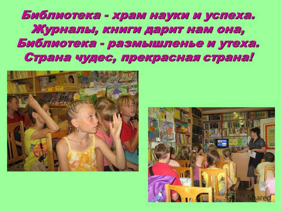 Библиотека - храм науки и успеха. Журналы, книги дарит нам она, Библиотека - размышленье и утеха. Страна чудес, прекрасная страна!