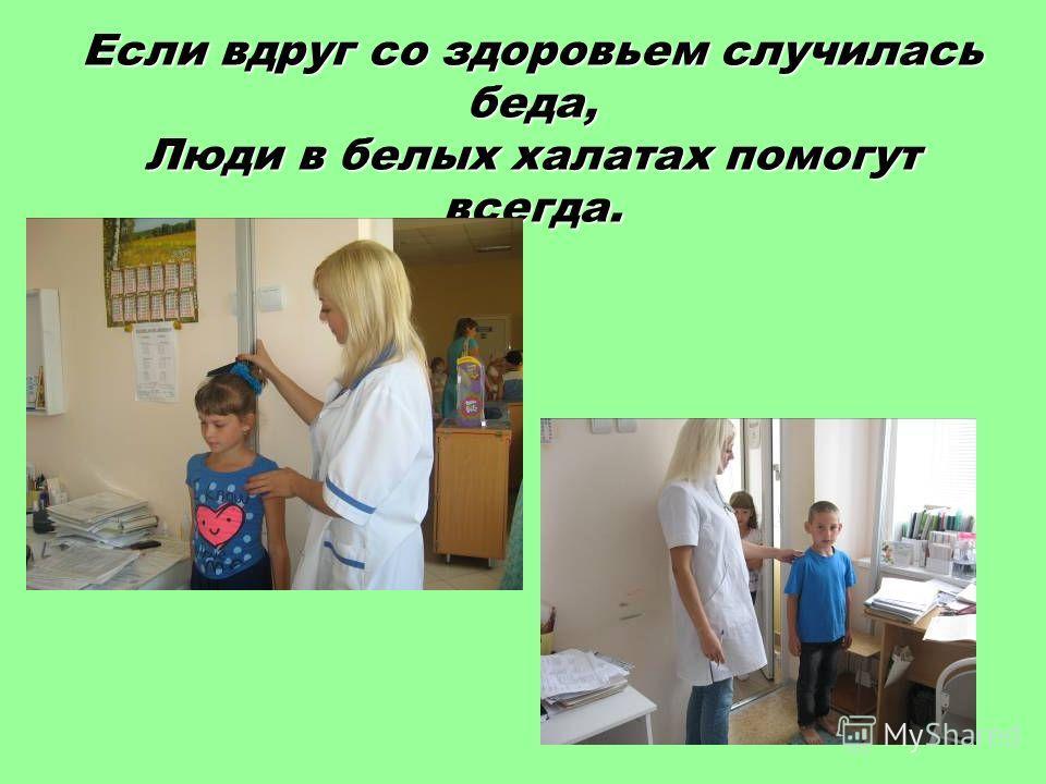 Если вдруг со здоровьем случилась беда, Люди в белых халатах помогут всегда.