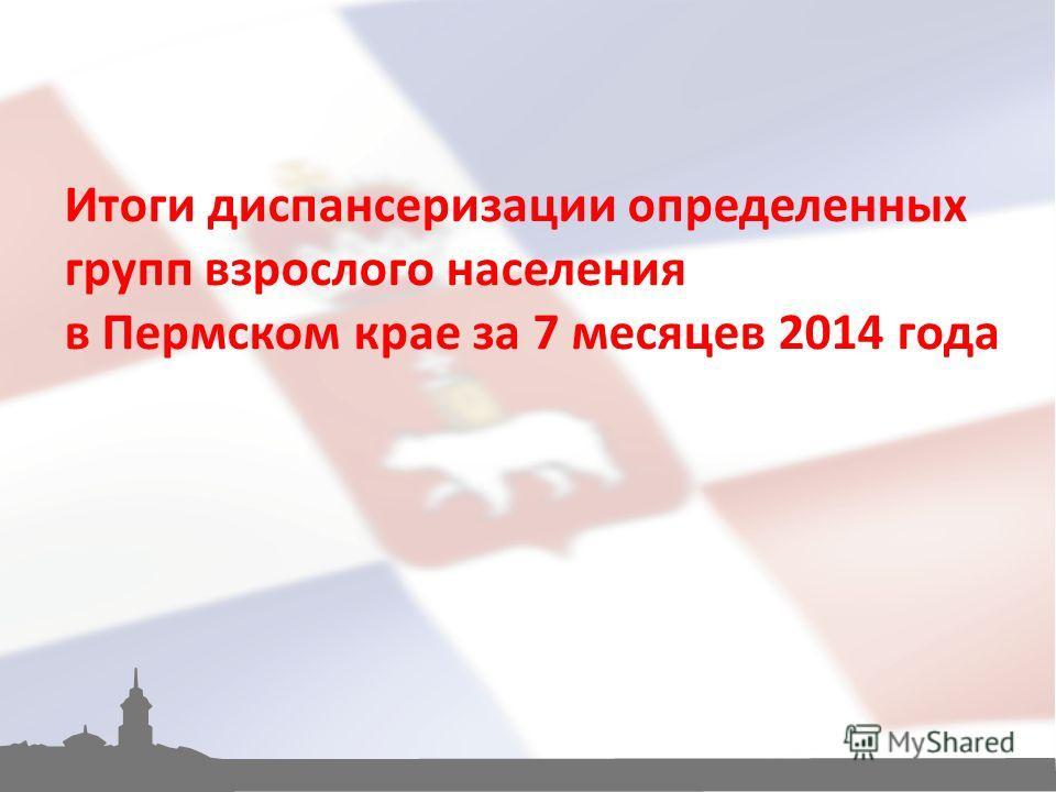 Итоги диспансеризации определенных групп взрослого населения в Пермском крае за 7 месяцев 2014 года