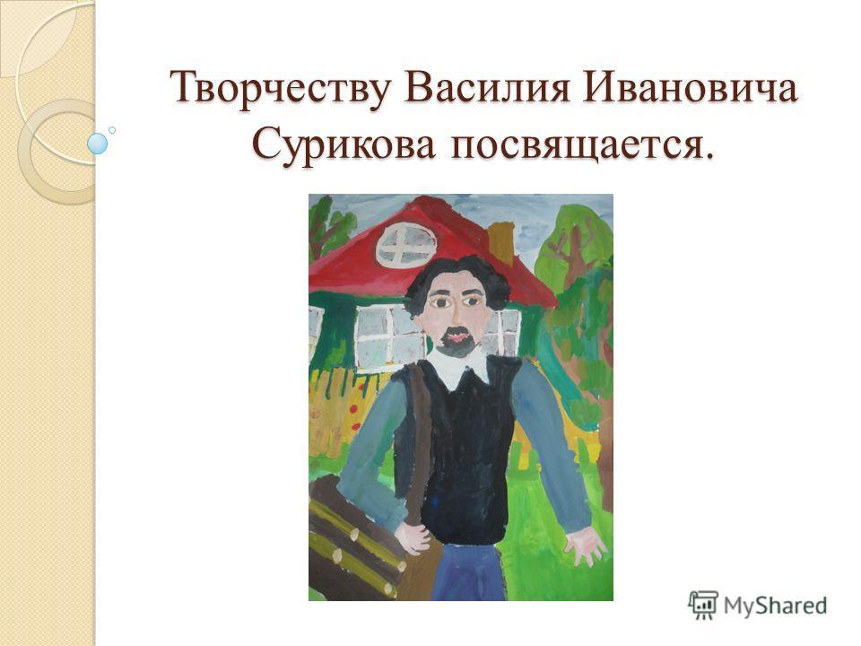 Творчеству Василия Ивановича Сурикова посвящается.