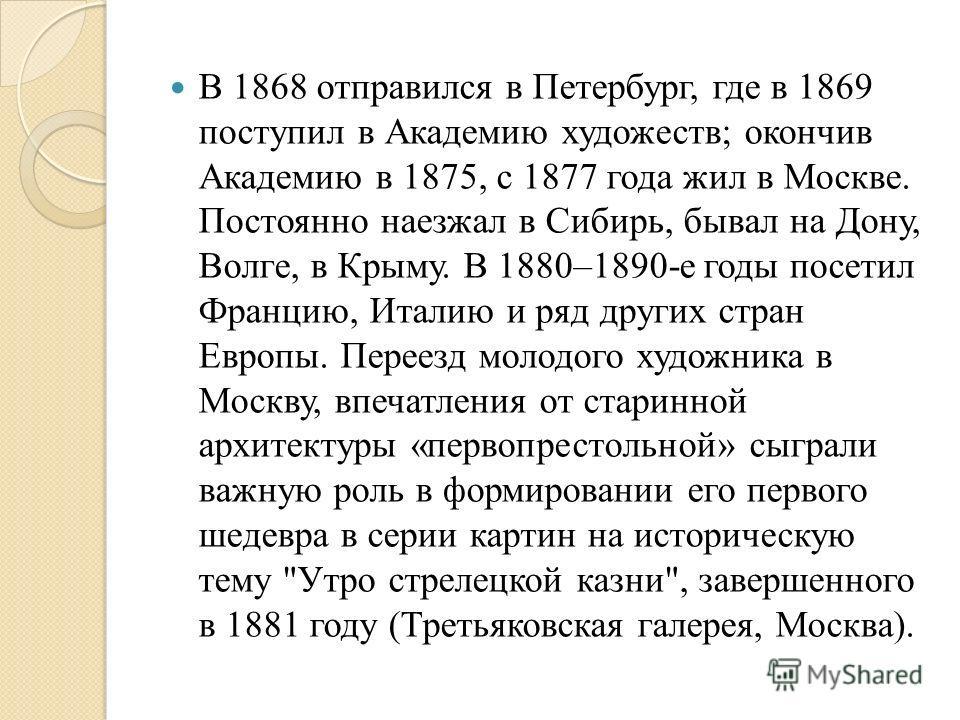 В 1868 отправился в Петербург, где в 1869 поступил в Академию художеств; окончив Академию в 1875, с 1877 года жил в Москве. Постоянно наезжал в Сибирь, бывал на Дону, Волге, в Крыму. В 1880–1890-е годы посетил Францию, Италию и ряд других стран Европ