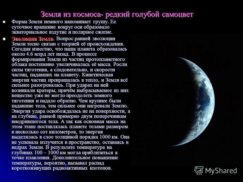Земля из космоса- редкий голубой самоцвет Форма Земли немного напоминает грушу. Ее суточное вращение вокруг оси образовало экваториальное вздутие и полярное сжатие. Форма Земли немного напоминает грушу. Ее суточное вращение вокруг оси образовало эква