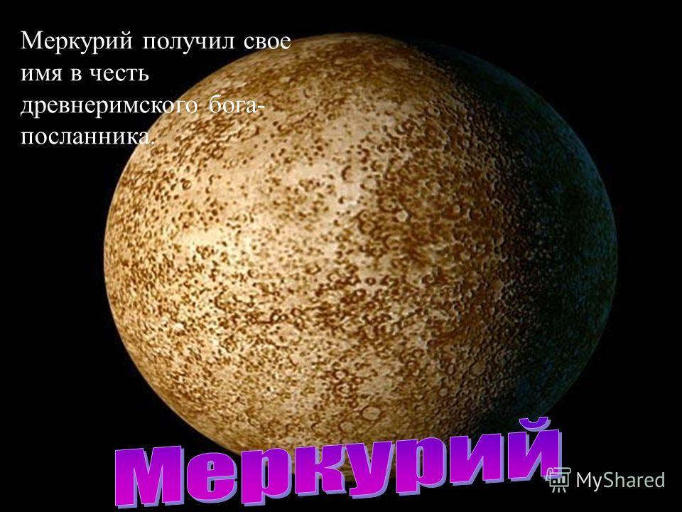 Меркурий получил свое имя в честь древнеримского бога- посланника.