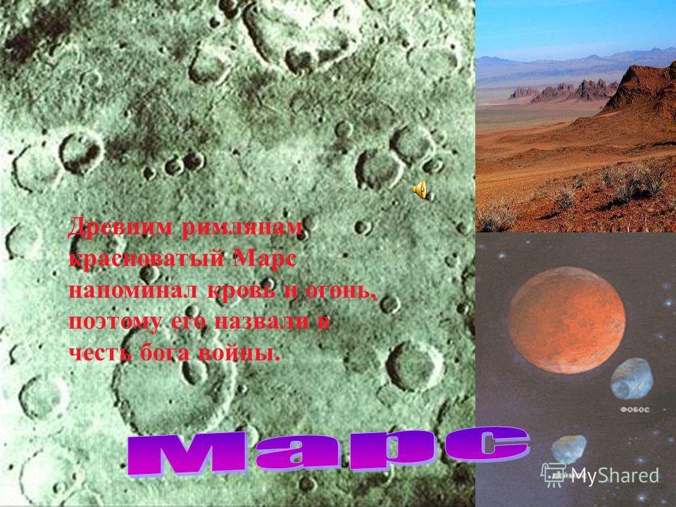 Древним римлянам красноватый Марс напоминал кровь и огонь, поэтому его назвали в честь бога войны.
