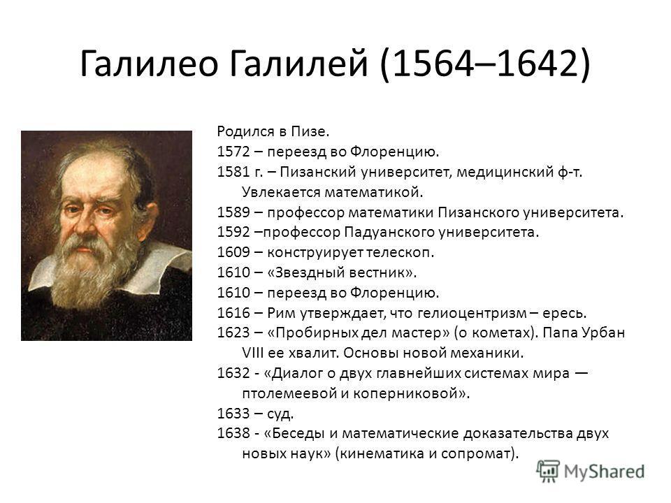 Галилео Галилей (1564–1642) Родился в Пизе. 1572 – переезд во Флоренцию. 1581 г. – Пизанский университет, медицинский ф-т. Увлекается математикой. 1589 – профессор математики Пизанского университета. 1592 –профессор Падуанского университета. 1609 – к