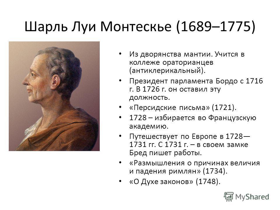 Шарль Луи Монтескье (1689–1775) Из дворянства мантии. Учится в коллеже ораторианцев (антиклерикальный). Президент парламента Бордо с 1716 г. В 1726 г. он оставил эту должность. «Персидские письма» (1721). 1728 – избирается во Французскую академию. Пу